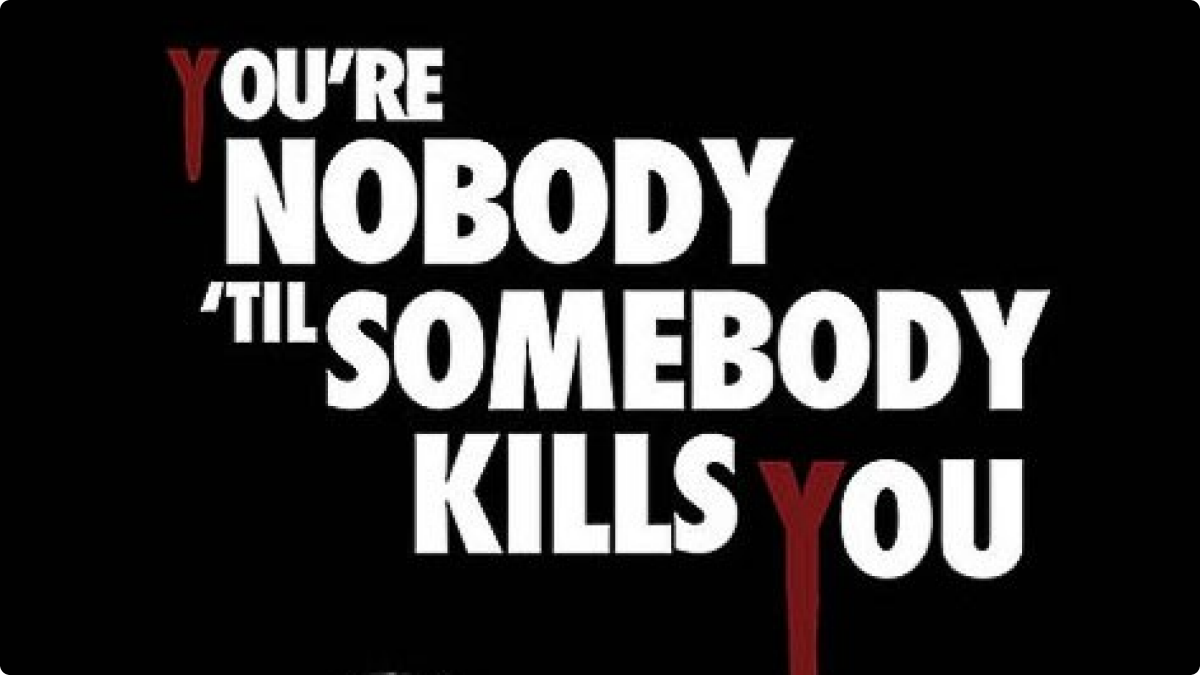 Youre-nobody-til-somebody-kills-you